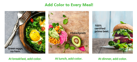 Trio of images of meals with vegetables of many colors. Across the top text reads Add Color to every meal. First image reads Green eggs, no ham. At breakfast, add color. Second image reads Hashtag salad goals: At lunch, add color. Third image reads 100% Prime Beet: At dinner, add color.