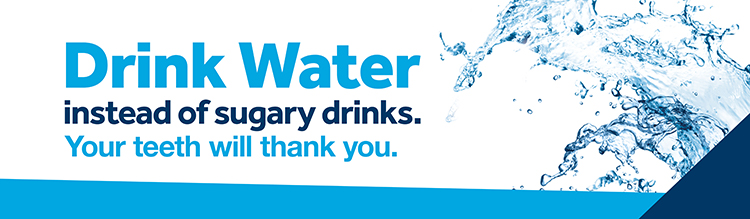 Drink Water instead of sugary drinks. Your teeth will thank you.